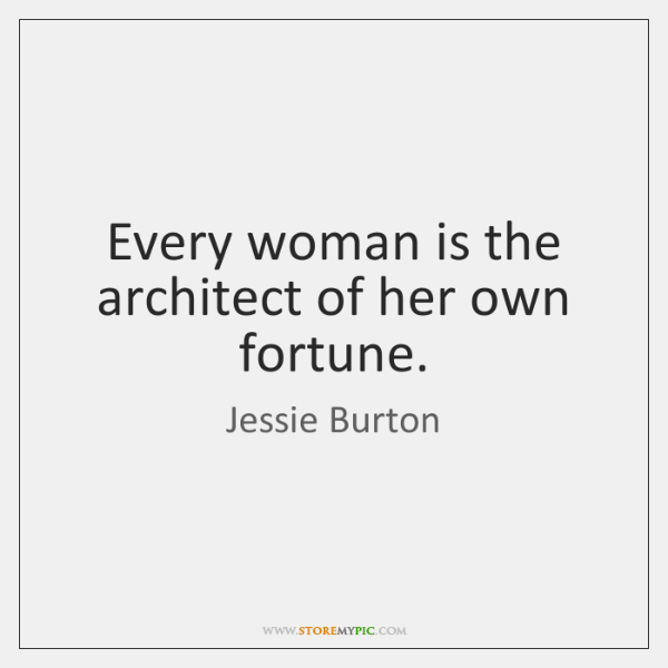 Every woman is the architect of her own fortune.