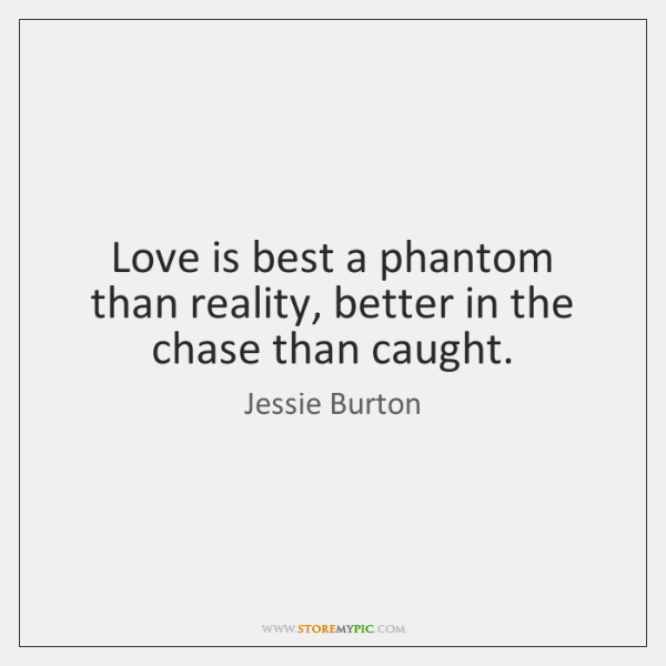 Love is best a phantom than reality, better in the chase than ...
