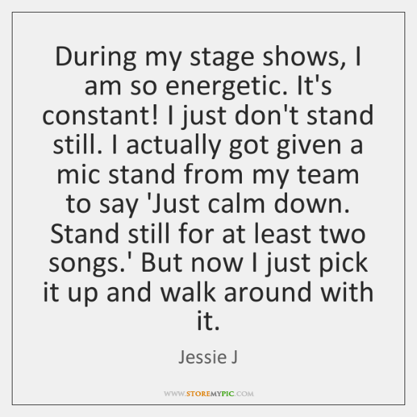 During my stage shows, I am so energetic. It's constant! I just ...