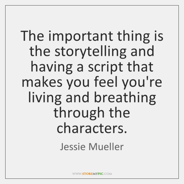 The important thing is the storytelling and having a script that makes ...