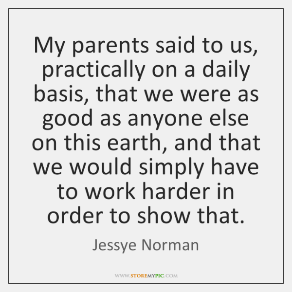 My parents said to us, practically on a daily basis, that we ...