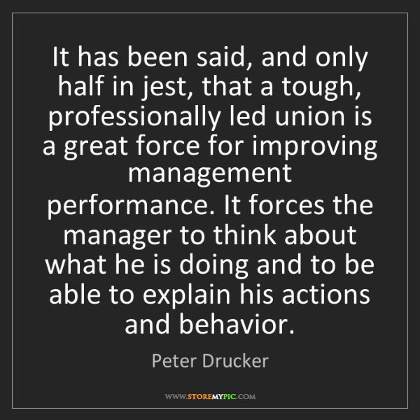 Peter Drucker: It has been said, and only half in jest, that a tough,...