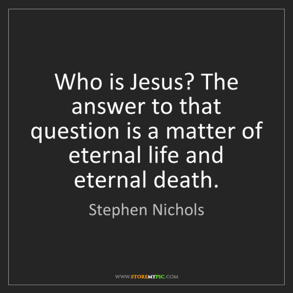 Stephen Nichols: Who is Jesus? The answer to that question is a matter...