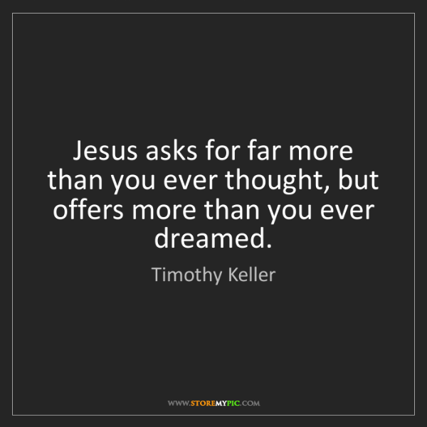 Timothy Keller: Jesus asks for far more than you ever thought, but offers...