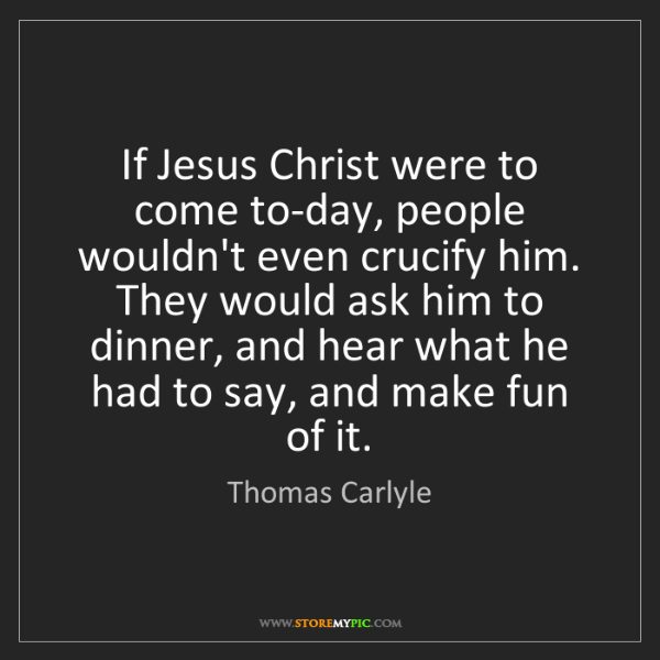 Thomas Carlyle: If Jesus Christ were to come to-day, people wouldn't...