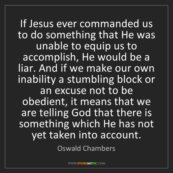 Oswald Chambers: If Jesus ever commanded us to do something that He was...