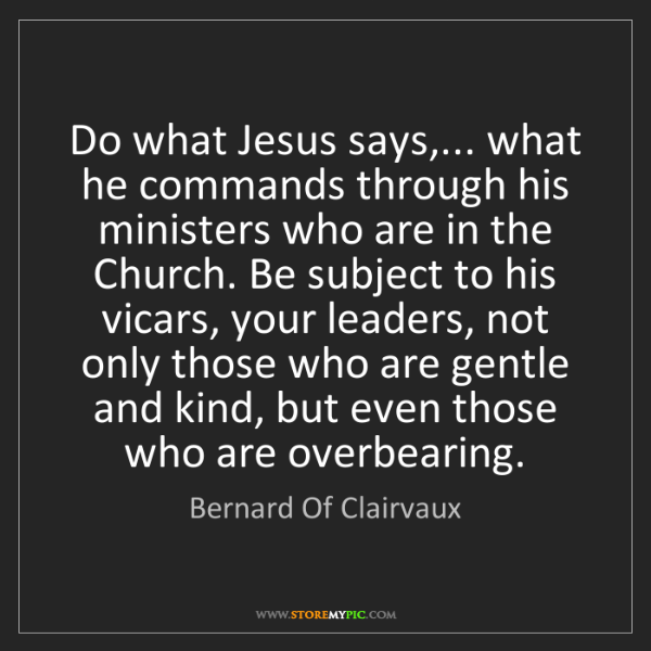 Bernard Of Clairvaux: Do what Jesus says,... what he commands through his ministers...
