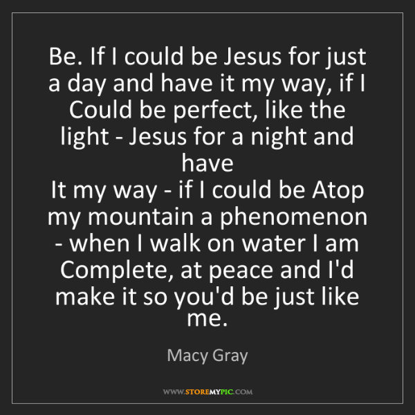 Macy Gray: Be. If I could be Jesus for just a day and have it my...