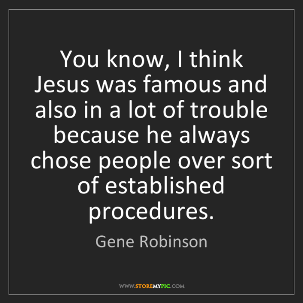Gene Robinson: You know, I think Jesus was famous and also in a lot...