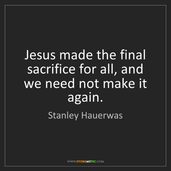 Stanley Hauerwas: Jesus made the final sacrifice for all, and we need not...
