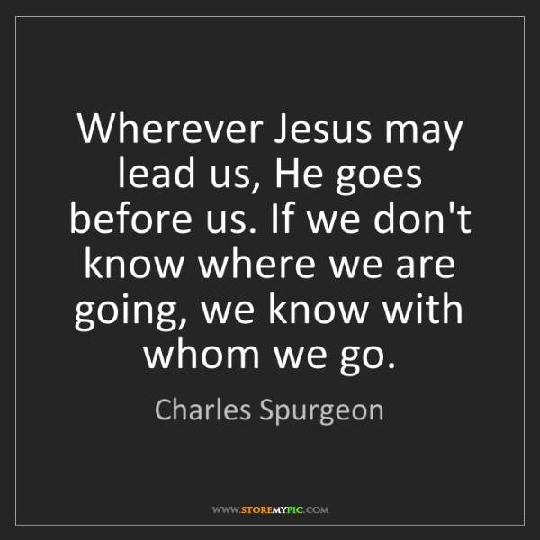 Charles Spurgeon: Wherever Jesus may lead us, He goes before us. If we...