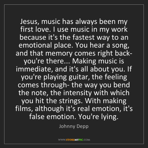 Johnny Depp: Jesus, music has always been my first love. I use music...