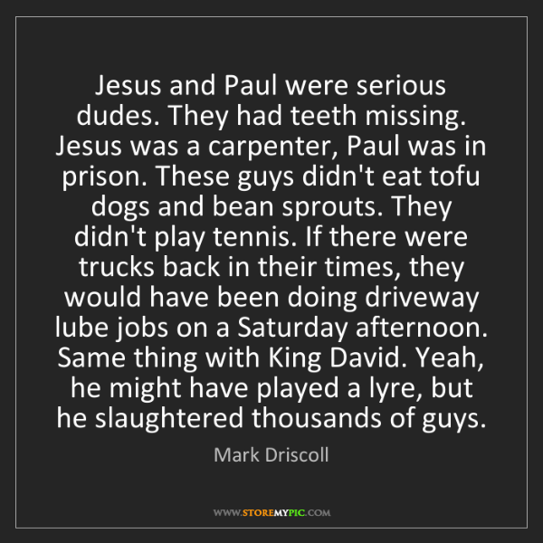 Mark Driscoll: Jesus and Paul were serious dudes. They had teeth missing....