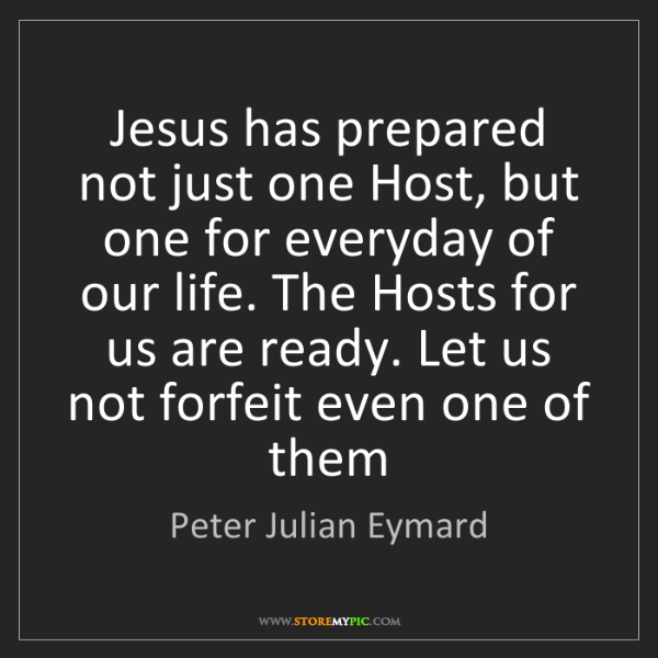 Peter Julian Eymard: Jesus has prepared not just one Host, but one for everyday...