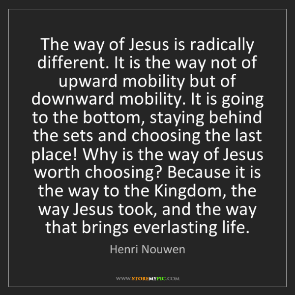 Henri Nouwen: The way of Jesus is radically different. It is the way...