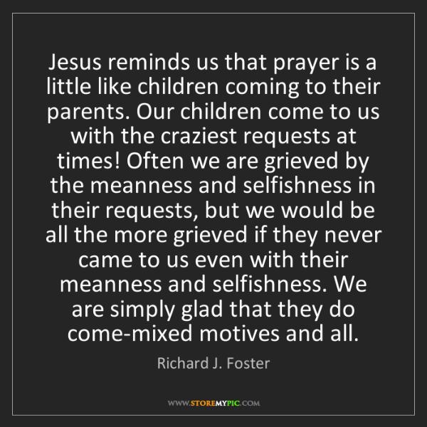 Richard J. Foster: Jesus reminds us that prayer is a little like children...