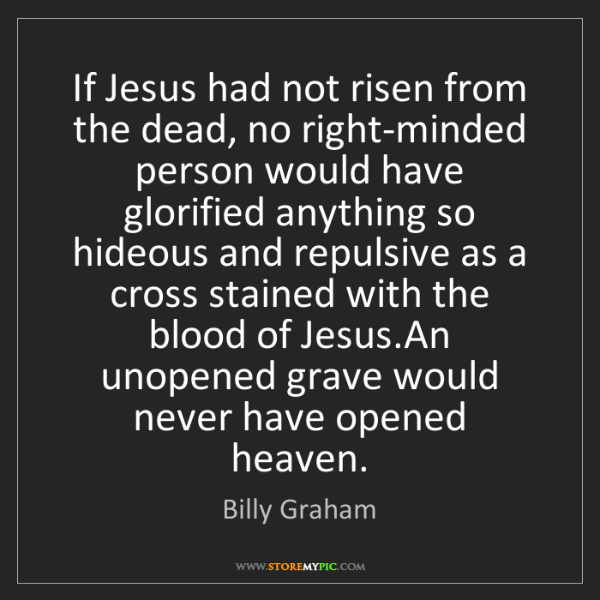Billy Graham: If Jesus had not risen from the dead, no right-minded...