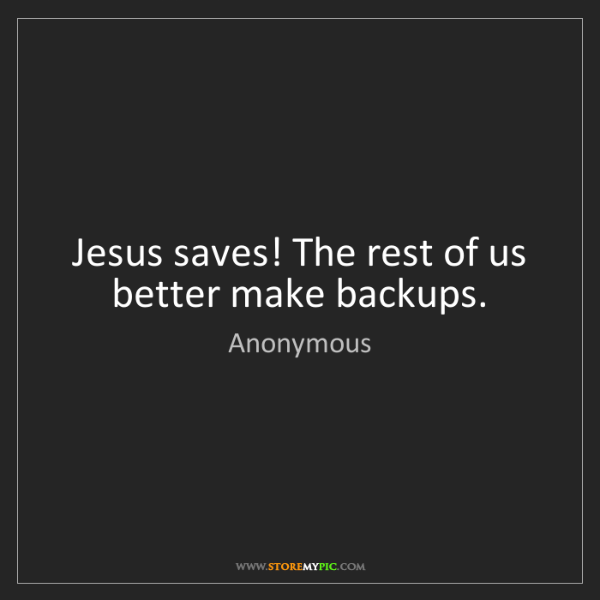 Anonymous: Jesus saves! The rest of us better make backups.