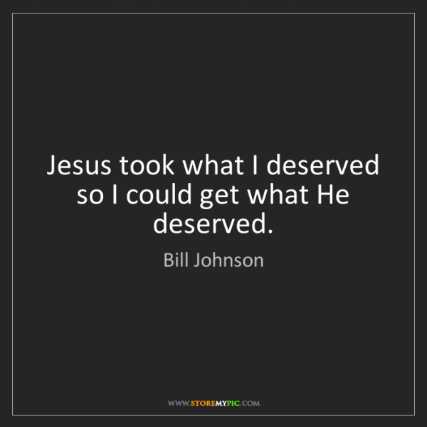 Bill Johnson: Jesus took what I deserved so I could get what He deserved.