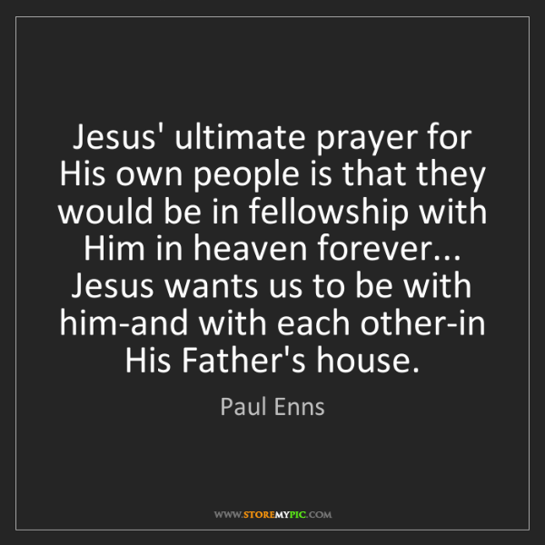 Paul Enns: Jesus' ultimate prayer for His own people is that they...