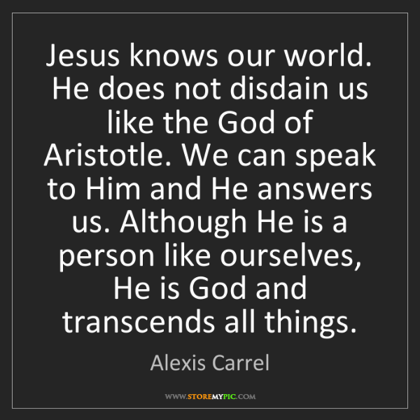 Alexis Carrel: Jesus knows our world. He does not disdain us like the...