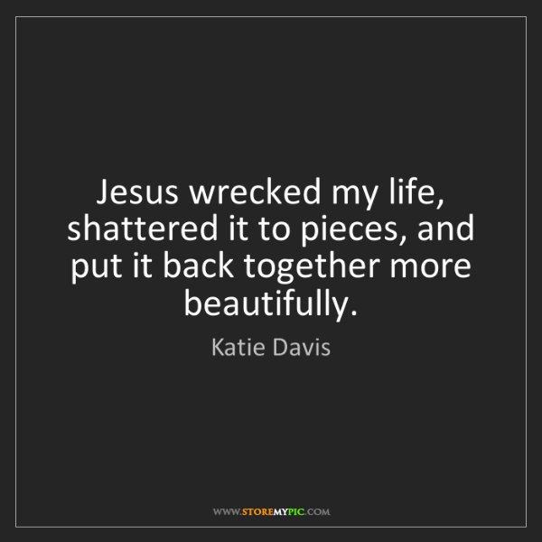 Katie Davis: Jesus wrecked my life, shattered it to pieces, and put...