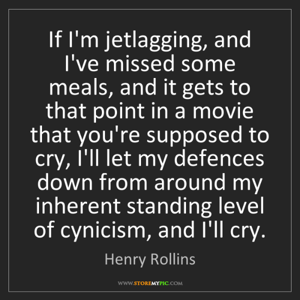 Henry Rollins: If I'm jetlagging, and I've missed some meals, and it...