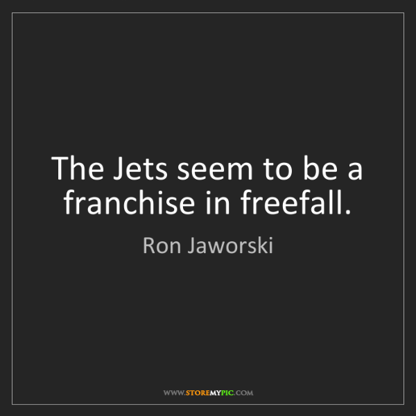 Ron Jaworski: The Jets seem to be a franchise in freefall.