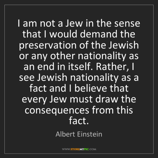 Albert Einstein: I am not a Jew in the sense that I would demand the preservation...