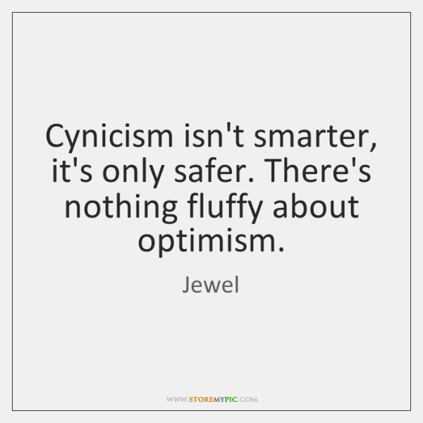Cynicism isn't smarter, it's only safer. There's nothing fluffy about optimism.