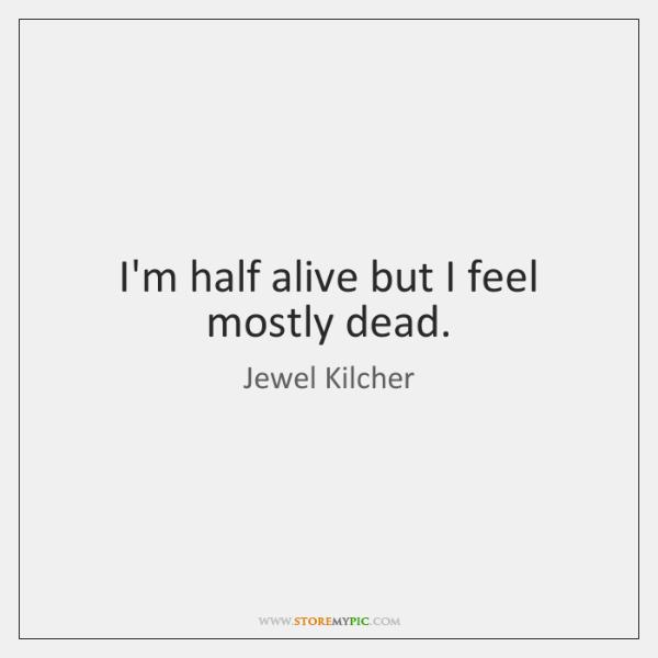 I'm half alive but I feel mostly dead.