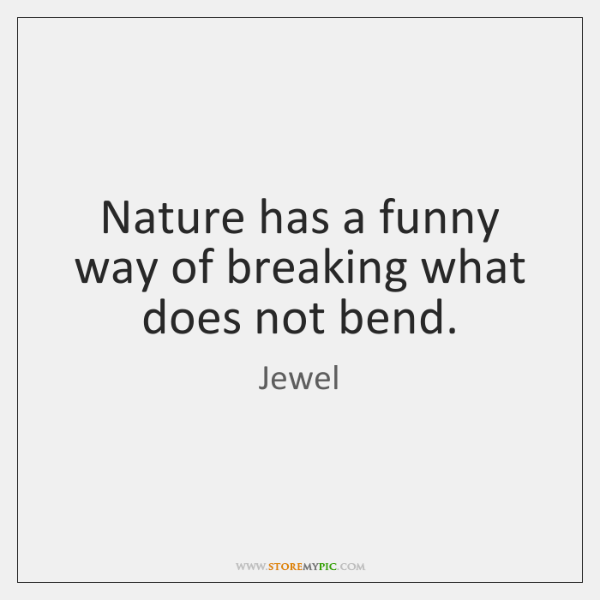 Nature has a funny way of breaking what does not bend.