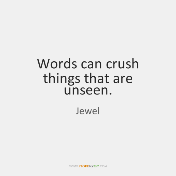 Words can crush things that are unseen.