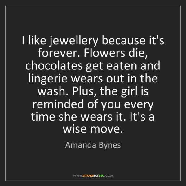 Amanda Bynes: I like jewellery because it's forever. Flowers die, chocolates...