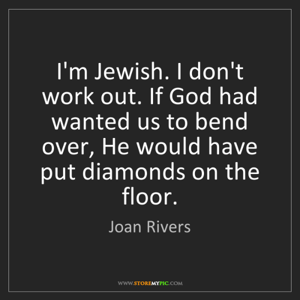 Joan Rivers: I'm Jewish. I don't work out. If God had wanted us to...