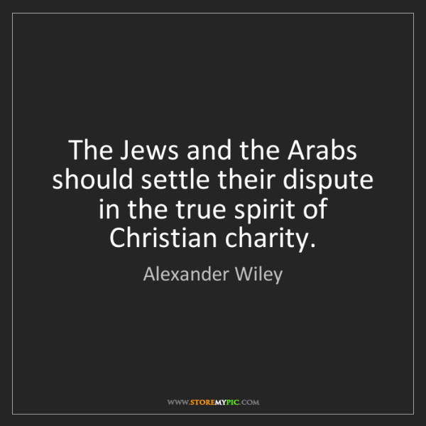 Alexander Wiley: The Jews and the Arabs should settle their dispute in...