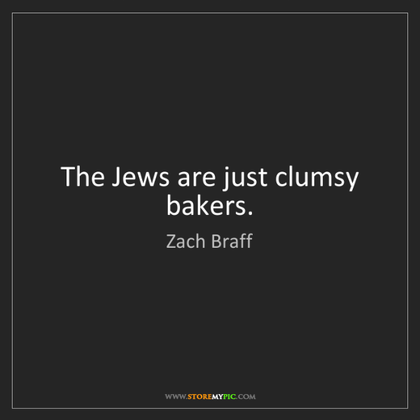 Zach Braff: The Jews are just clumsy bakers.