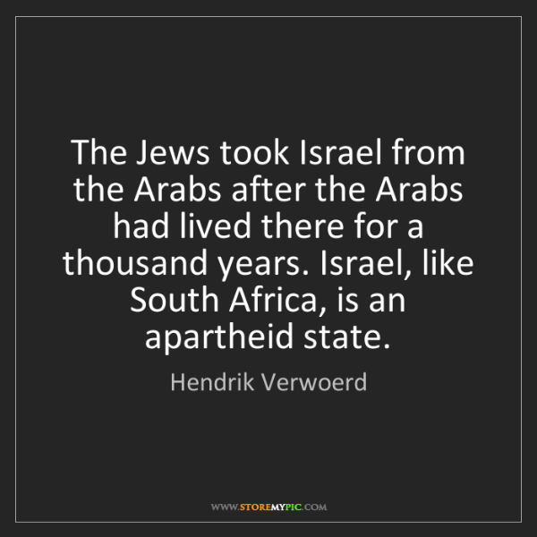 Hendrik Verwoerd: The Jews took Israel from the Arabs after the Arabs had...