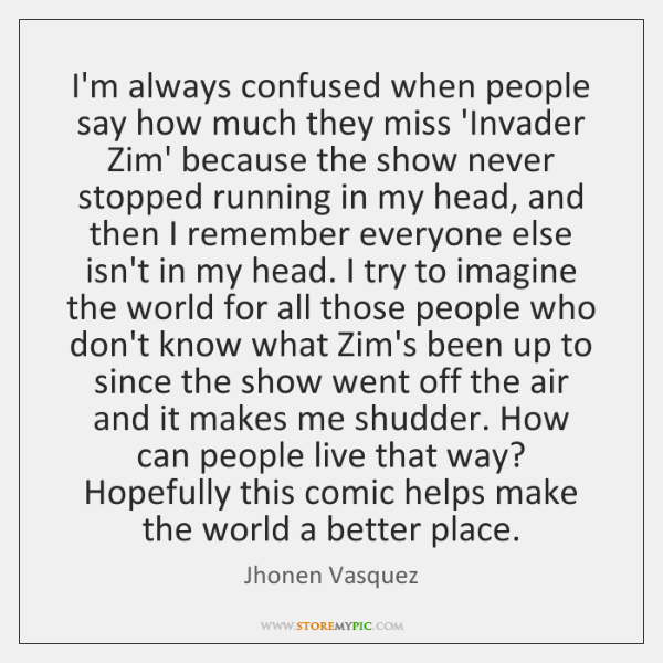 I'm always confused when people say how much they miss 'Invader Zim' ...