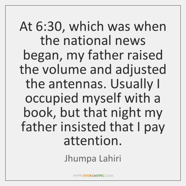 At 6:30, which was when the national news began, my father raised the ...