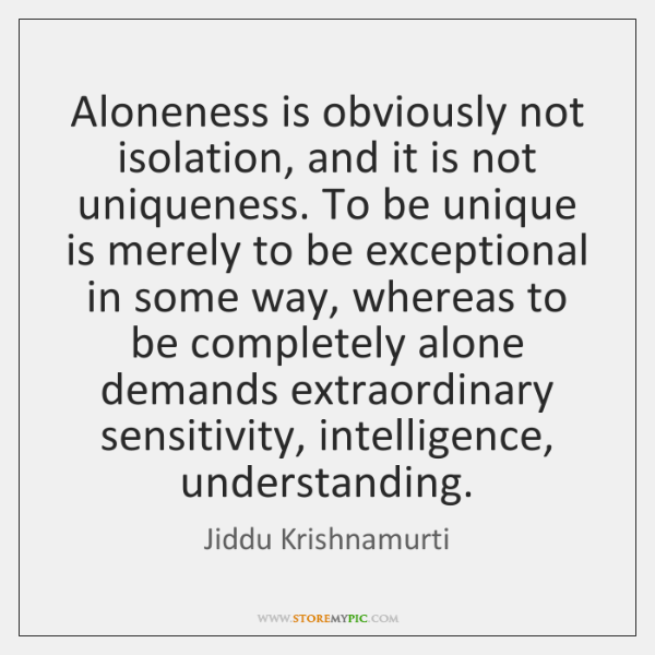 Aloneness is obviously not isolation, and it is not uniqueness. To be ...