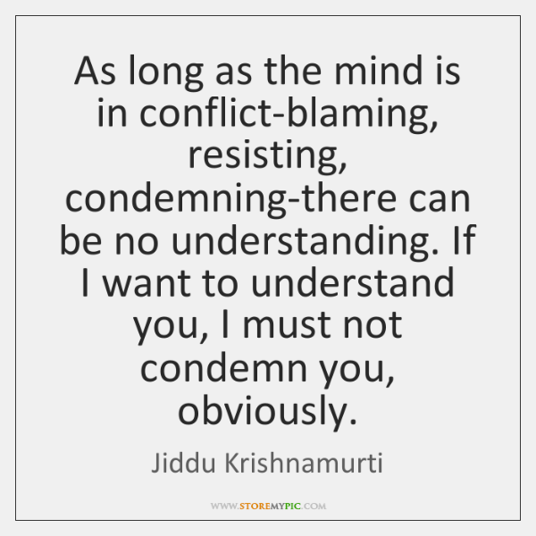 As long as the mind is in conflict-blaming, resisting, condemning-there can be ...