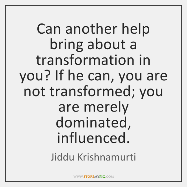 Can another help bring about a transformation in you? If he can, ...