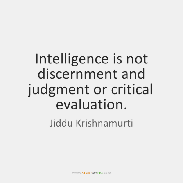 Intelligence is not discernment and judgment or critical evaluation.