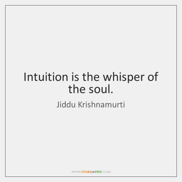 Intuition is the whisper of the soul.
