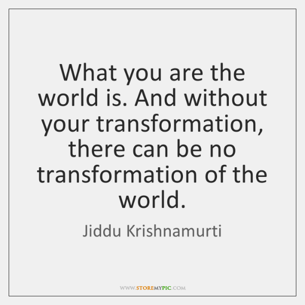 What you are the world is. And without your transformation, there can ...