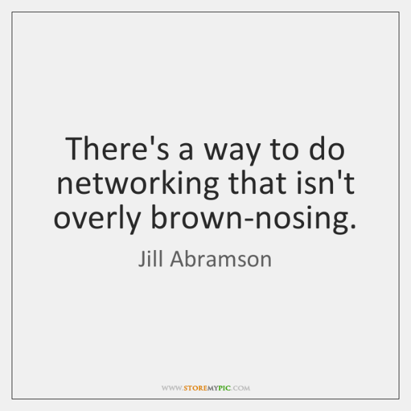 There's a way to do networking that isn't overly brown-nosing.
