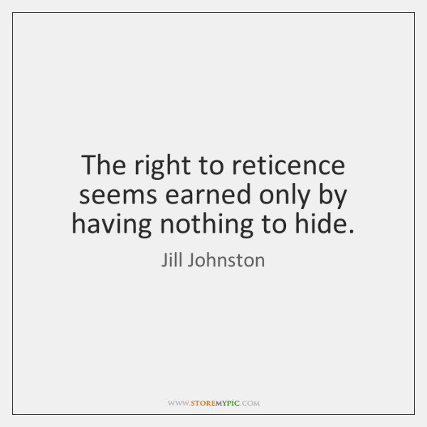 The right to reticence seems earned only by having nothing to hide.