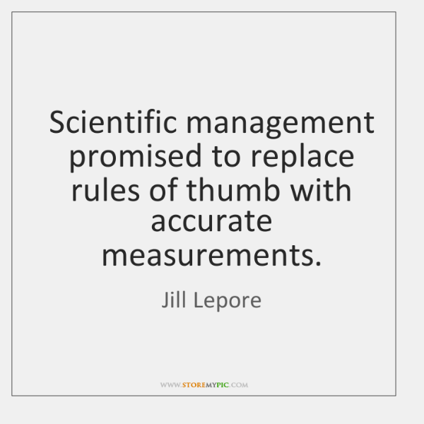 Scientific management promised to replace rules of thumb with accurate measurements.