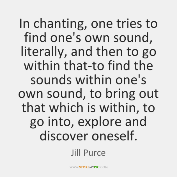 In chanting, one tries to find one's own sound, literally, and then ...